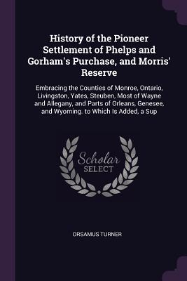 History of the Pioneer Settlement of Phelps and Gorham's Purchase, and Morris' Reserve: Embracing the Counties of Monroe, Ontario, Livingston, Yates, Steuben, Most of Wayne and Allegany, and Parts of Orleans, Genesee, and Wyoming. to Which Is Added, a Sup - Turner, Orsamus