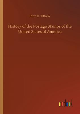 History of the Postage Stamps of the United States of America - Tiffany, John K