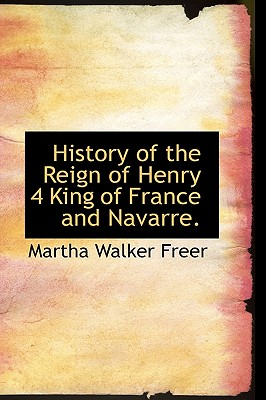 History of the Reign of Henry 4 King of France and Navarre. - Freer, Martha Walker
