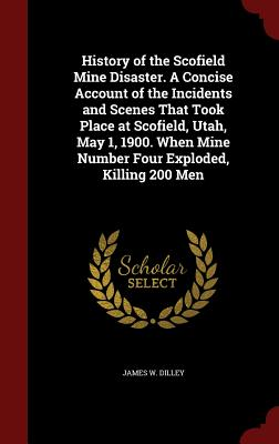 History of the Scofield Mine Disaster. a Concise Account of the Incidents and Scenes That Took Place at Scofield, Utah, May 1, 1900. When Mine Number Four Exploded, Killing 200 Men - Dilley, James W