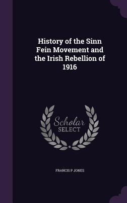History of the Sinn Fein Movement and the Irish Rebellion of 1916 - Jones, Francis P