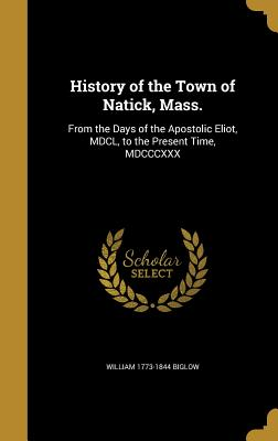 History of the Town of Natick, Mass.: From the Days of the Apostolic Eliot, MDCL, to the Present Time, MDCCCXXX - Biglow, William 1773-1844