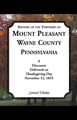History of the Township of Mount Pleasant, Wayne County, Pennsylvania: A Discourse Delivered on Thanksgiving Day, November 22, 1855 - Whaley, Samuel