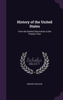 History of the United States: From the Earliest Discoveries to the Present Time - Willson, Marcius