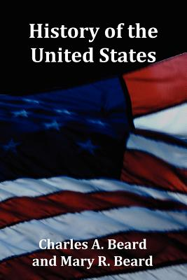 History of the United States - With Index, Topical Syllabus, Footnotes, Tables of Populations and Presidents and Copious Illustrations - Beard, Charles Austin, and Beard, Mary R