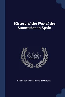 History of the War of the Succession in Spain - Stanhope, Philip Henry Stanhope