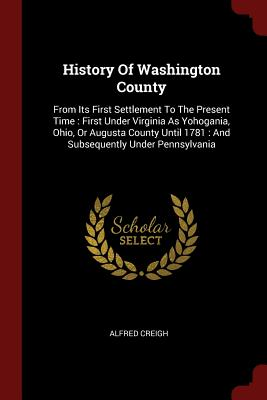 History of Washington County: From Its First Settlement to the Present Time: First Under Virginia as Yohogania, Ohio, or Augusta County Until 1781: And Subsequently Under Pennsylvania - Creigh, Alfred