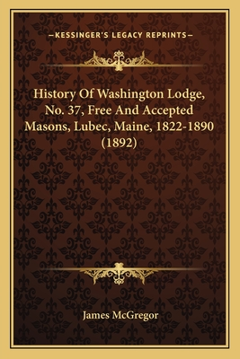 History of Washington Lodge, No. 37, Free and Accepted Masons, Lubec, Maine, 1822-1890 (1892) - McGregor, James
