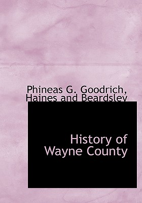 History of Wayne County - Goodrich, Phineas G, and Haines and Beardsley (Creator)