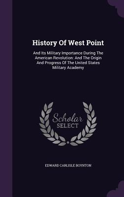 History of West Point: And Its Military Importance During the American Revolution: And the Origin and Progress of the United States Military Academy - Boynton, Edward Carlisle