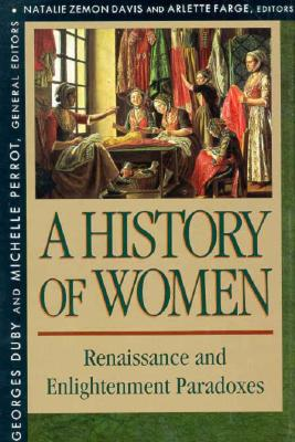 History of Women in the West, Volume III: Renaissance and the Enlightenment Paradoxes - Duby, Georges, Professor (Editor), and Farge, Arlette (Editor), and Davis, Natalie Zemon (Editor)