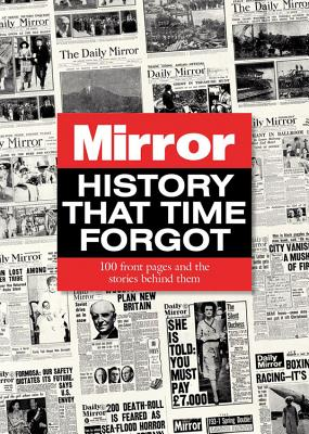 History That Time Forgot: 100 Front Pages and the Stories Behind Them - Powley, Adam