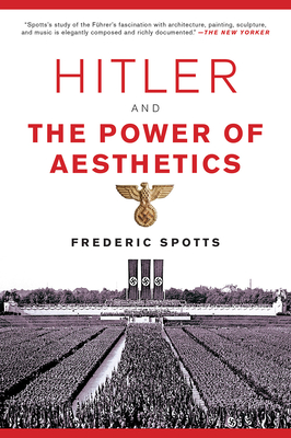 Hitler and the Power of Aesthetics - Spotts, Frederic, Mr.