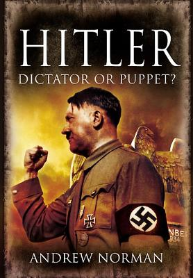 Hitler: Dictator or Puppet? - Norman, Andrew