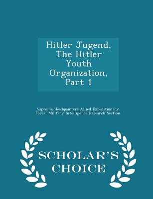Hitler Jugend, the Hitler Youth Organization, Part 1 - Scholar's Choice Edition - Supreme Headquarters Allied Expeditionar (Creator)