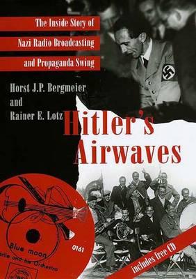 Hitler's Airwaves: The Inside Story of Nazi Radio Broadcasting and Propaganda Swing - Bergmeier, Horst J P, Mr., and Lotz, Rainer E, Dr.