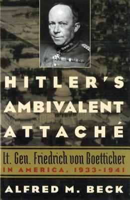 Hitler's Ambivalent Attache: Lt. Gen. Friedrich Von Boetticher in America, 1933-1941 - Beck, Alfred M