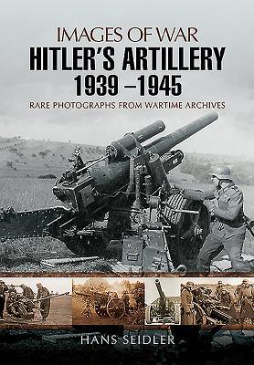 Hitler's Artillery 1939 - 1945: Images of War - Seidler, Hans