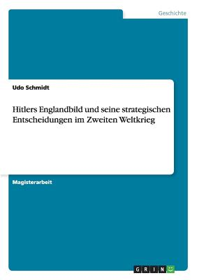 Hitlers Englandbild Und Seine Strategischen Entscheidungen Im Zweiten Weltkrieg - Schmidt, Udo