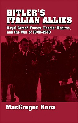 Hitler's Italian Allies: Royal Armed Forces, Fascist Regime, and the War of 1940-43 - Knox, MacGregor