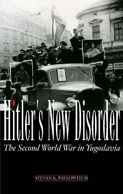 Hitler's New Disorder: The Second World War in Yugoslavia - Pavlowitch, Stevan K.