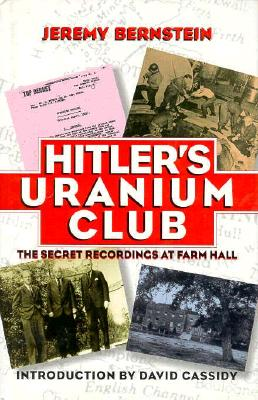 Hitler's Uranium Club: The Secret Recordings at Farm Hall - Bernstein, Jeremy, and Cassidy, David (Foreword by)