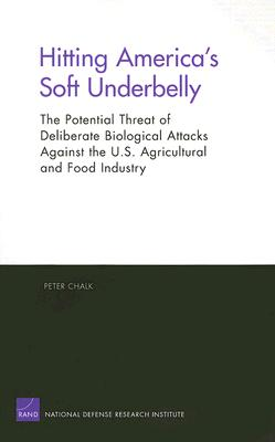 Hitting America's Soft Underbelly: The Potential Threat of Deliberate Biological Attacks Against the U.S. Agricultural and Food Industry - Chalk, Peter