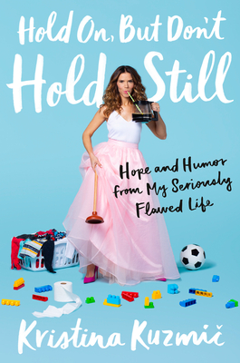 Hold On, But Don't Hold Still: Hope and Humor from My Seriously Flawed Life - Kuzmic, Kristina