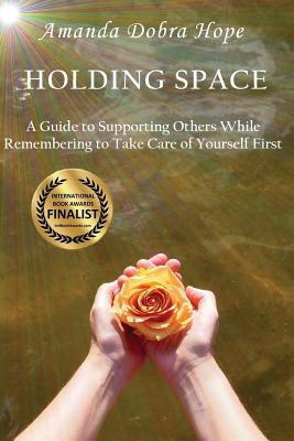 Holding Space: A Guide to Supporting Others While Remembering to Take Care of Yourself First - Hope, Amanda Dobra