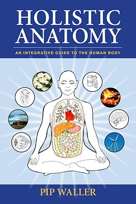 Holistic Anatomy: An Integrative Guide to the Human Body - Waller, Pip