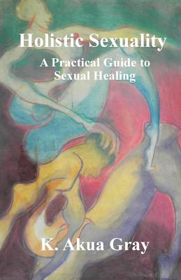 Holistic Sexuality: A Practical Guide to Sexual Healing - Gray, K Akua