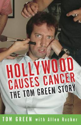 Hollywood Causes Cancer: The Tom Green Story - Green, Tom