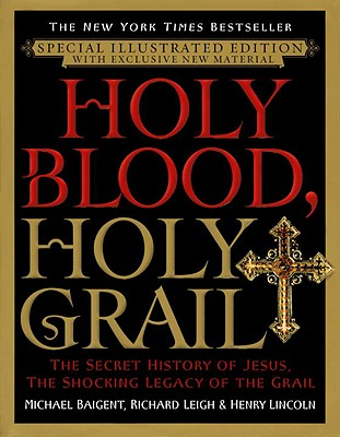 Holy Blood, Holy Grail: The Secret History of Jesus, the Shocking Legacy of the Grail - Baigent, Michael, and Leigh, Richard, and Lincoln, Henry