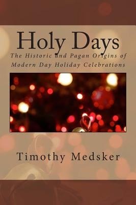 Holy Days: The Historic and Pagan Origins of Modern Day Holiday Celebrations - Medsker, MR Timothy J