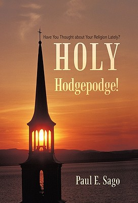 Holy Hodgepodge!: Have You Thought about Your Religion Lately? - Sago, Paul E