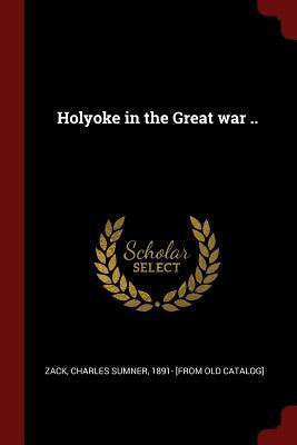 Holyoke in the Great War .. - Zack, Charles Sumner (Creator)