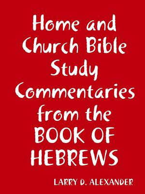 Home and Church Bible Study Commentaries from the Book of Hebrews - Alexander, Larry D