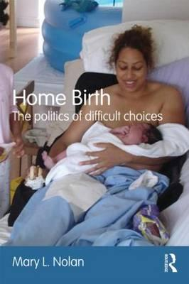 Home Birth: The Politics of Difficult Choices - Nolan, Mary L.