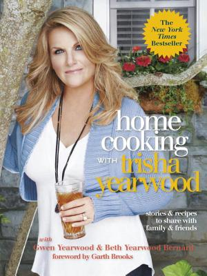 Home Cooking with Trisha Yearwood: Stories & Recipes to Share with Family & Friends - Yearwood, Trisha, and Yearwood, Gwen, and Bernard, Beth Yearwood