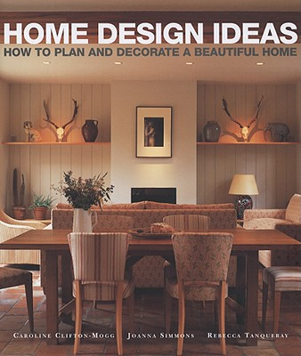 Home Design Ideas: How to Plan and Decorate a Beautiful Home - Clifton-Mogg, Caroline, and Simmons, Joanna, and Tanqueray, Rebecca