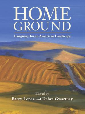 Home Ground: Language for an American Landscape - Lopez, Barry (Editor)