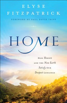Home: How Heaven and the New Earth Satisfy Our Deepest Longings - Fitzpatrick, Elyse, and Tripp, Paul (Foreword by)