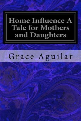 Home Influence a Tale for Mothers and Daughters - Aguilar, Grace