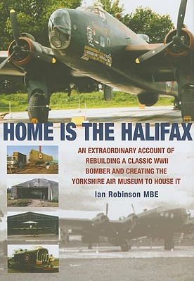 Home Is the Halifax: An Extraordinary Account of Rebuilding a Classic WWII Bomber and Creating the Yorkshire Air Museum to House It - Robinson, Ian