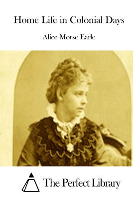 Home Life in Colonial Days - Earle, Alice Morse, and The Perfect Library (Editor)