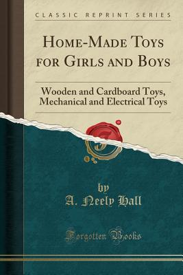 Home-Made Toys for Girls and Boys: Wooden and Cardboard Toys, Mechanical and Electrical Toys (Classic Reprint) - Hall, A Neely