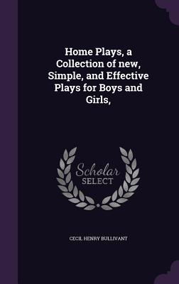 Home Plays, a Collection of New, Simple, and Effective Plays for Boys and Girls, - Bullivant, Cecil Henry