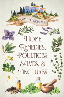 Home Remedies, Poultices, Salves, and Tinctures - Kershner, David J