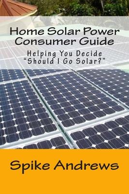 """Home Solar Power Consumer Guide: Helping You Decide """"Should I Go Solar?"""" - Andrews, Spike"""