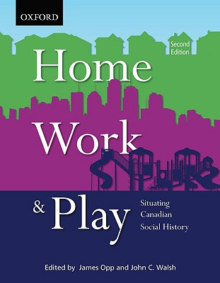 Home, Work, and Play: Situating Canadian Social History - Opp, James (Editor), and Walsh, John C. (Editor)